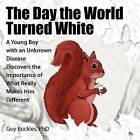 The Day the World Turned White: A Young Boy with an Unknown Disease Discovers the Importance of What Really Makes Him Different by Guy Buckles Phd (Paperback / softback, 2012)
