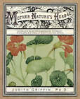 Mother Nature's Herbal: A Complete Guide for Experiencing the Beauty, Knowledge, and Synergy of Everything That Grows by Dr. Judith Griffin (Paperback, 2008)