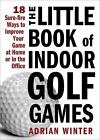 The Little Book of Indoor Golf Games : 18 Sure-Fire Ways to Improve Your Game at Home or in the Office by Adrian Winter (2010, Hardcover)