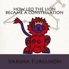 How Leo the Lion Became a Constellation: Book 1 of the Constellation Series by Varina K Furguson (Paperback / softback, 2012)