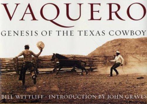 Vaquero: Genesis of the Texas Cowboy by Wittliff, Bill