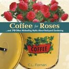 Coffee for Roses: And 70 Other Misleading Myths about Backyard Gardening by C L Fornari (Hardback, 2014)