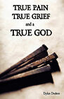 True Pain, True Grief, and a True God by Dylan Dodson (Paperback, 2011)