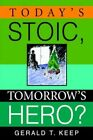 Today's Stoic Tomorrow's Hero? Gerald T Keep iUniverse Paperback 9780595368143