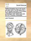 Tables of Interest, at 4, 4 1/2, and 5 Per Cent. from 1 to 365 Days, from 1 to 12 Months, and from 1 to 10 Years. Also, Tables of Exchange and Commission, from 1/8 to 3 Per Cent. by John Thomson, Edinburgh. by John Thomson (Paperback / softback, 2010)