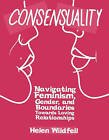 Consensuality: Navigating Feminism, Gender, and Boundaries Towards Loving Relationships by Helen Wildfell (Paperback, 2015)