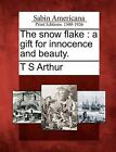 The Snow Flake: A Gift for Innocence and Beauty. by T S Arthur (Paperback / softback, 2012)