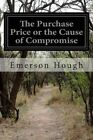 The Purchase Price or the Cause of Compromise by Emerson Hough (Paperback / softback, 2015)