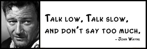Talk slow Wall Quote Talk low and don't say too much JOHN WAYNE