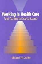 Working in Health Care: What You Need to Know to Succeed, Michael W. Drafke, New
