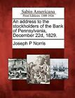 An Address to the Stockholders of the Bank of Pennsylvania, December 22d, 1829. by Joseph P Norris (Paperback / softback, 2012)
