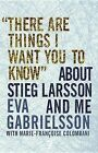 There Are Things I Want You to Know about Stieg Larsson and Me by Eva Gabrielsson (Paperback / softback)
