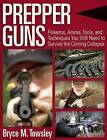Prepper Guns: Firearms, Ammo, Tools, and Techniques You Will Need to Survive the Coming Collapse by Bryce M. Towsley (Hardback, 2016)