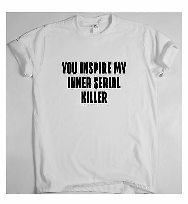 You inspire my inner serial killer Awesome Funny T shirt Humour Tee Vine Cool