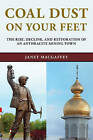 Coal Dust on Your Feet: The Rise, Decline, and Restoration of an Anthracite Mining Town by Janet MacGaffey (Paperback, 2015)