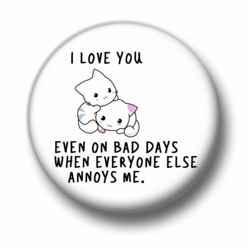 I Love You Even On Bad Days 1 Inch 25mm Pin Button Badge Cute Kitsch Cats Fun