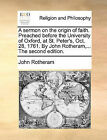 A Sermon on the Origin of Faith. Preached Before the University of Oxford, at St. Peter's, Oct. 28, 1761. by John Rotheram, ... the Second Edition. by John Rotheram (Paperback / softback, 2010)