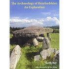 The Archaeology of Herefordshire: An Exploration by Keith Ray (Paperback, 2015)