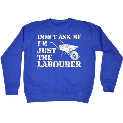 Dont Ask Me Just The Labourer SWEATSHIRT Builder Tee Top Funny Gift Birthday