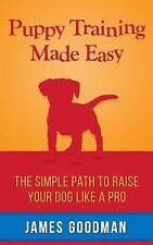 Puppy Training Made Easy : A Short Guide for Raising the Perfect Dog by James...