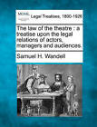 The Law of the Theatre: A Treatise Upon the Legal Relations of Actors, Managers and Audiences. by Samuel H Wandell (Paperback / softback, 2010)