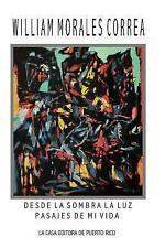 Desde la Sombra la Luz : Pasajes de Mi Vida by William Morales Correa (2015,...