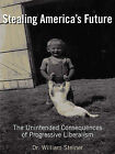 Stealing America's Future: The Unintended Consequences of Progressive Liberalism by William Steiner (Paperback / softback, 2010)