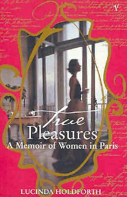 1 of 1 - True Pleasures: A Memoir of Women in Paris by Lucinda Holdforth (Paperback, 2004