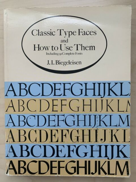 CLASSIC TYPE FACES AND HOW TO USE THEM: INCLUDING 91 By J. I. Biegeleisen