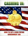 Cashing in: How to Get a High Paying Government Job by Internet Training Products Inc (Paperback / softback, 2011)