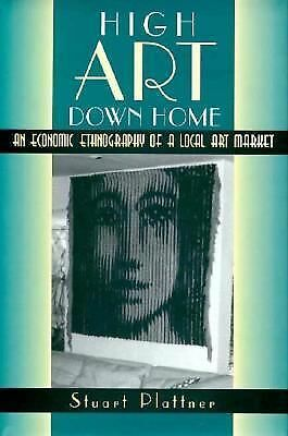 High Art Down Home: An Economic Ethnography of a Local Art Market by Plattner,