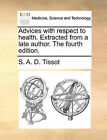 Advices with Respect to Health. Extracted from a Late Author. the Fourth Edition. by S A D Tissot (Paperback / softback, 2010)