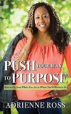 Push Your Way to Purpose : How to Get from Where You Are to Where You're...