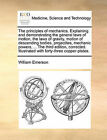 The Principles of Mechanics. Explaining and Demonstrating the General Laws of Motion, the Laws of Gravity, Motion of Descending Bodies, Projectiles, Mechanic Powers, ... the Third Edition, Corrected. Illustrated with Forty-Three Copper-Plates. by William Emerson (Paperback / softback, 2010)