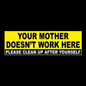 Sticker or sign Your Mother Doesn/'t Work Here Please Clean Up After Yourself