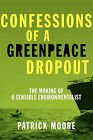 Confessions of a Greenpeace Dropout: The Making of a Sensible Environmentalist by Patrick Albert Moore (Paperback / softback, 2010)