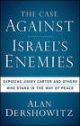 The Case Against Israel's Enemies: Exposing Jimmy Carter and Others Who Stand in the Way of Peace by Alan Dershowitz (Paperback, 2009)