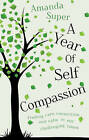 A Year of Self-Compassion: Finding Care, Connection and Calm in Our Challenging Times by Amanda Super (Paperback, 2015)