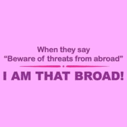 WHEN THEY SAY BEWARE OF THREATS FROM ABROAD… I AM THAT BROAD! Woman/'s T-shirt