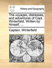The Voyages, Distresses, and Adventures of Capt. Winterfield. Written by Himself. ... by Captain Winterfield (Paperback / softback, 2010)