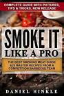 Smoke It Like a Pro: The Best Smoking Meat Guide & 25 Master Recipes from a Competition Barbecue Team + Bonus 10 Must-Try BBQ Sauces by Daniel Hinkle, Marvin Delgado, Ralph Replogle (Paperback / softback, 2016)