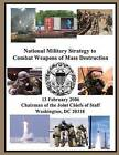 National Military Strategy to Combat Weapons of Mass Destruction: 13 February 2006 Chairman of the Joint Chiefs of Staff Washington, DC 20318 by Chairman of the Joint Chiefs of Staff (Paperback / softback, 2014)