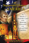 The Suppressed History of America: The Murder of Meriwether Lewis and the Mysterious Discoveries of the Lewis and Clark Expedition by Paul Schrag, Xaviant Haze (Paperback, 2011)