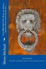 ALCIBIADES His Role in Athens, Sparta, Persia and Greek Sex by Hone Michael...