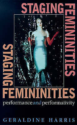 Staging Femininities: Performance and Performativity by Harris, Geraldine