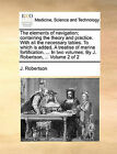 The Elements of Navigation; Containing the Theory and Practice. with All the Necessary Tables. to Which Is Added, a Treatise of Marine Fortification. ... in Two Volumes. by J. Robertson, ... Volume 2 of 2 by J Robertson (Paperback / softback, 2010)