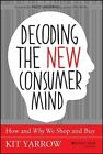 Decoding the New Consumer Mind: How and Why We Shop and Buy by Kit Yarrow (Hardback, 2014)