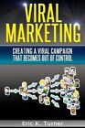 Viral Marketing: How to Create a Viral Campaign That Becomes Out-Of-Control! by Eric K Turner (Paperback / softback, 2014)