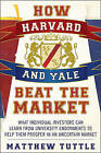 How Harvard and Yale Beat the Market: What Individual Investors Can Learn From University Endowmentsto Help Them Prosper in an Uncertain Market by Matthew Tuttle (Paperback, 2009)