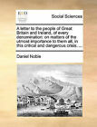 A Letter to the People of Great Britain and Ireland, of Every Denomination: On Matters of the Utmost Importance to Them All, in This Critical and Dangerous Crisis. ... by Daniel Noble (Paperback / softback, 2010)